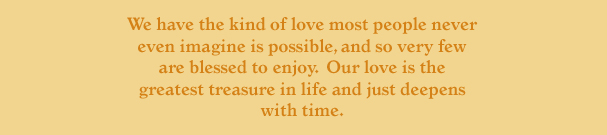 We have the kind of love most people never even imagine is possible, and so very few are blessed to enjoy. Our love is the greatest treasure in life and just deepens with time.